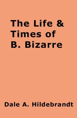 The Life and Times of B. Bizarre by Dale A. Hildebrandt