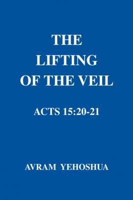The Lifting Of The Veil: Acts 15:20-21 by Avram Yehoshua