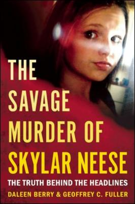 The Savage Murder of Skylar Neese: The Truth Behind the Headlines by Daleen Berry & Geoffrey C. Fuller