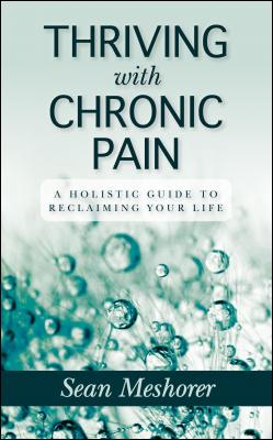 Thriving with Chronic Pain: A Holistic Guide to Reclaiming Your Life by Meshorer Sean