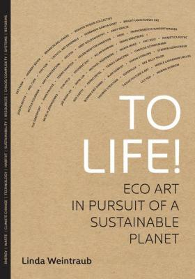 To Life! Eco Art in Pursuit of a Sustainable Planet by Linda Weintraub