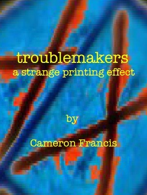 Troublemakers: A Strange Printing Effect by Cameron Francis