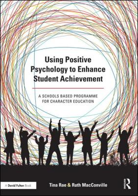 Using Positive Psychology to Enhance Student Achievement: A schools-based programme for character education by Tina Rae & Ruth MacConville