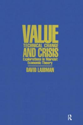 Value, Technical Change and Crisis: Explorations in Marxist Economic Theory: Explorations in Marxist Economic Theory by David Laibman