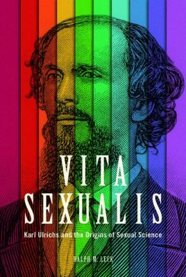 Vita Sexualis: Karl Ulrichs and the Origins of Sexual Science by Ralph M. Leck