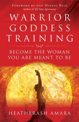 Warrior Goddess Training: Become the Woman You Are Meant to Be by HeatherAsh Amara