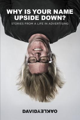 Why Is Your Name Upside Down? Stories From a Life in Advertising by David Oakley