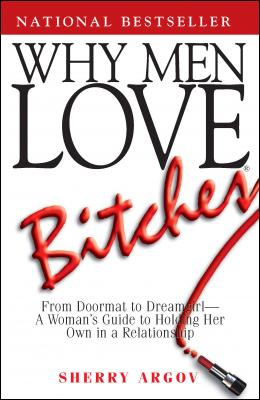 Why Men Love Bitches: From Doormat to Dreamgirl - A Woman's Guide to Holding Her Own in a Relationship by Sherry Argov