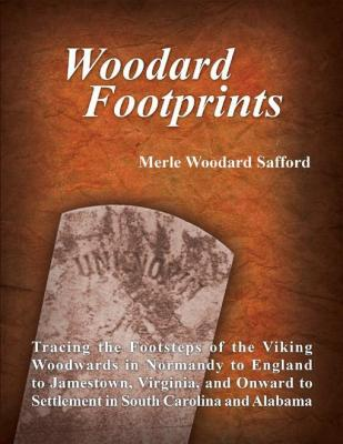 Woodard Footprints: Tracing the Footsteps of the Viking Woodwards In Normandy to England to Jamestown, Virginia, and Onward to S by Merle Woodard Safford