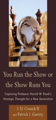 You Run the Show or the Show Runs You: Capturing Professor Harold W. Rood's Strategic Thought for a New Generation by J. D. Crouch II & Patrick J. Garrity